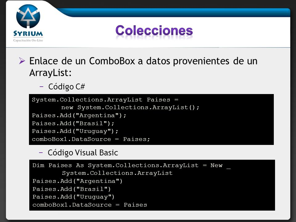 Colecciones Enlace de un ComboBox a datos provenientes de un ArrayList: Código C# System.Collections.ArrayList Paises =
