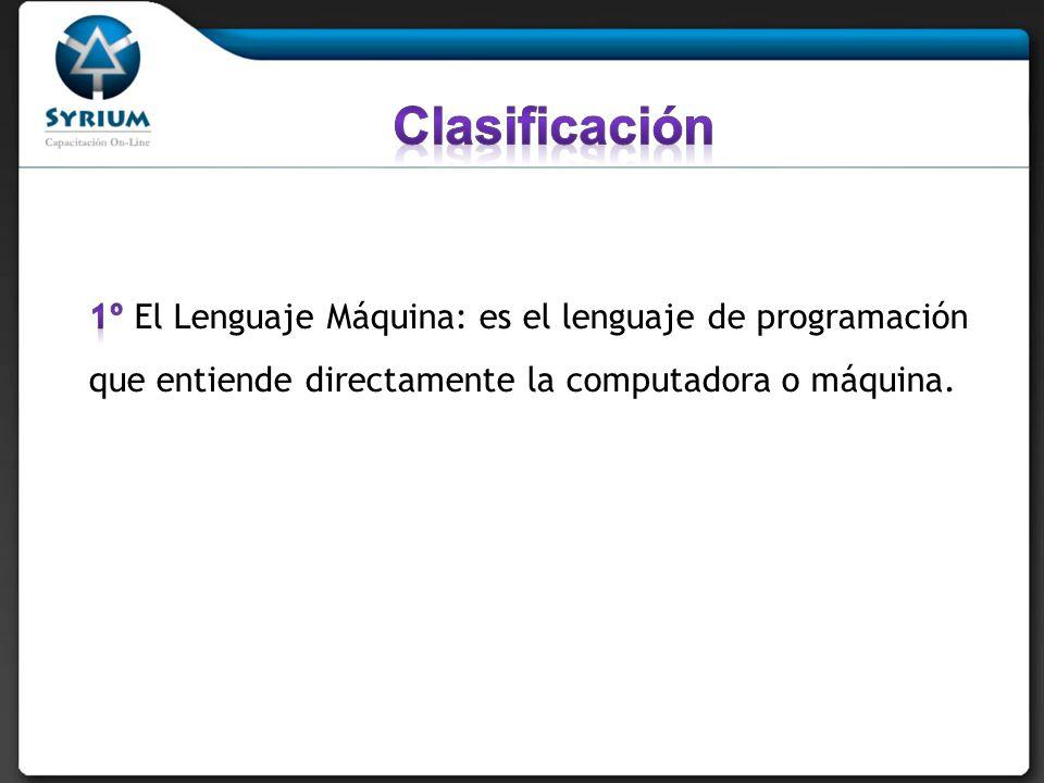 Clasificación 1º El Lenguaje Máquina: es el lenguaje de programación que entiende directamente la computadora o máquina.
