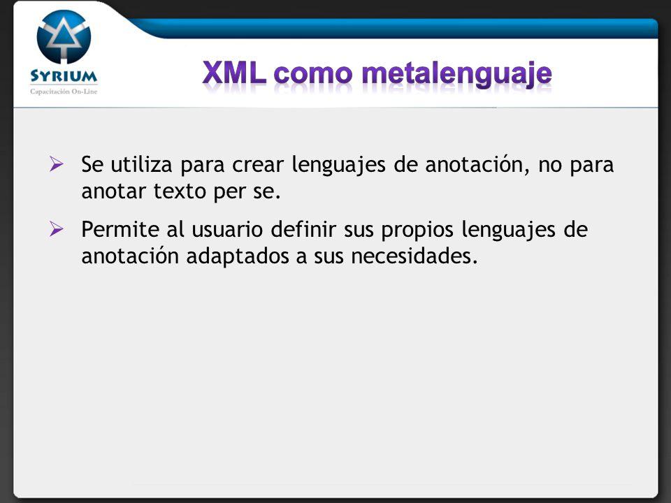 XML como metalenguaje Se utiliza para crear lenguajes de anotación, no para anotar texto per se.