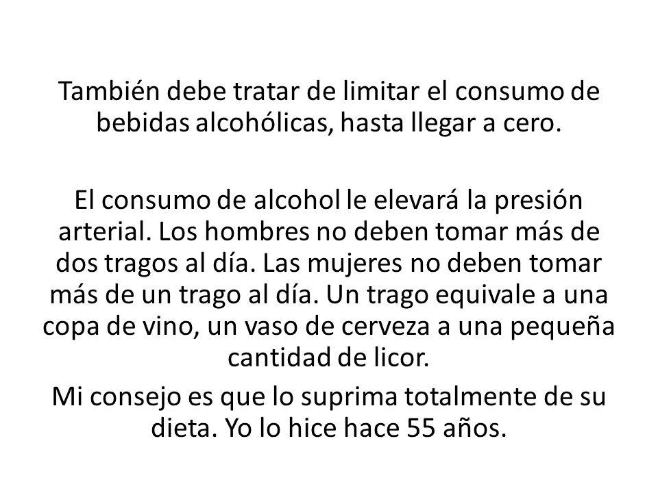 También debe tratar de limitar el consumo de bebidas alcohólicas, hasta llegar a cero.