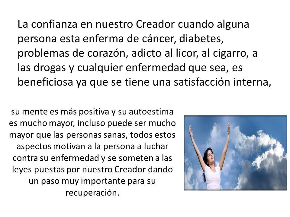 La confianza en nuestro Creador cuando alguna persona esta enferma de cáncer, diabetes, problemas de corazón, adicto al licor, al cigarro, a las drogas y cualquier enfermedad que sea, es beneficiosa ya que se tiene una satisfacción interna,