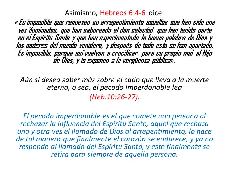Asimismo, Hebreos 6:4-6 dice: «Es imposible que renueven su arrepentimiento aquellos que han sido una vez iluminados, que han saboreado el don celestial, que han tenido parte en el Espíritu Santo y que han experimentado la buena palabra de Dios y los poderes del mundo venidero, y después de todo esto se han apartado.