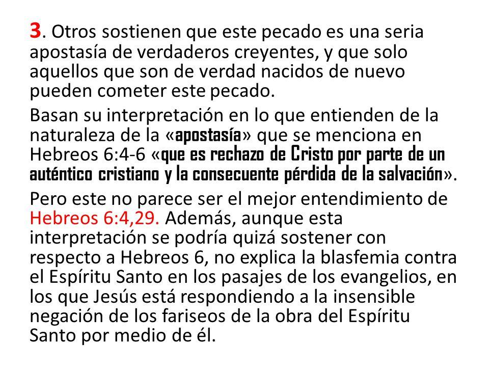 3. Otros sostienen que este pecado es una seria apostasía de verdaderos creyentes, y que solo aquellos que son de verdad nacidos de nuevo pueden cometer este pecado.