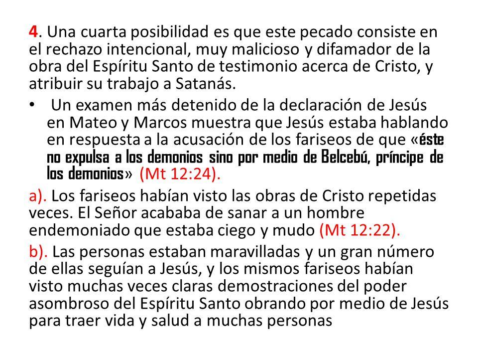 4. Una cuarta posibilidad es que este pecado consiste en el rechazo intencional, muy malicioso y difamador de la obra del Espíritu Santo de testimonio acerca de Cristo, y atribuir su trabajo a Satanás.