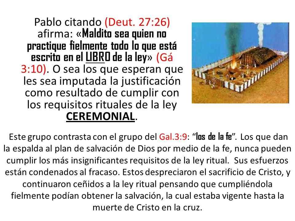 Pablo citando (Deut. 27:26) afirma: «Maldito sea quien no practique fielmente todo lo que está escrito en el LIBRO de la ley» (Gá 3:10). O sea los que esperan que les sea imputada la justificación como resultado de cumplir con los requisitos rituales de la ley CEREMONIAL.