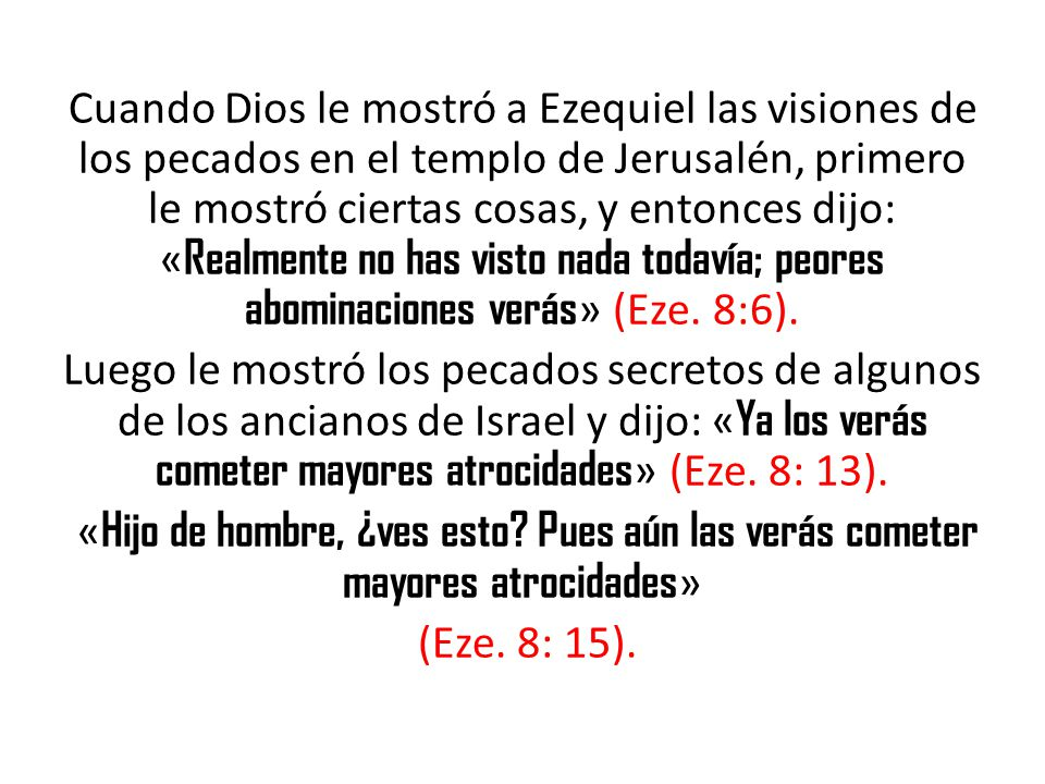 Cuando Dios le mostró a Ezequiel las visiones de los pecados en el templo de Jerusalén, primero le mostró ciertas cosas, y entonces dijo: «Realmente no has visto nada todavía; peores abominaciones verás» (Eze. 8:6).