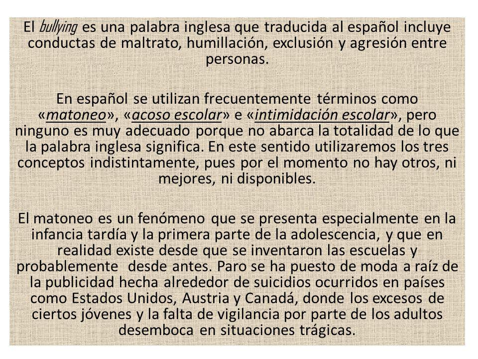 El bullying es una palabra inglesa que traducida al español incluye conductas de maltrato, humillación, exclusión y agresión entre personas.