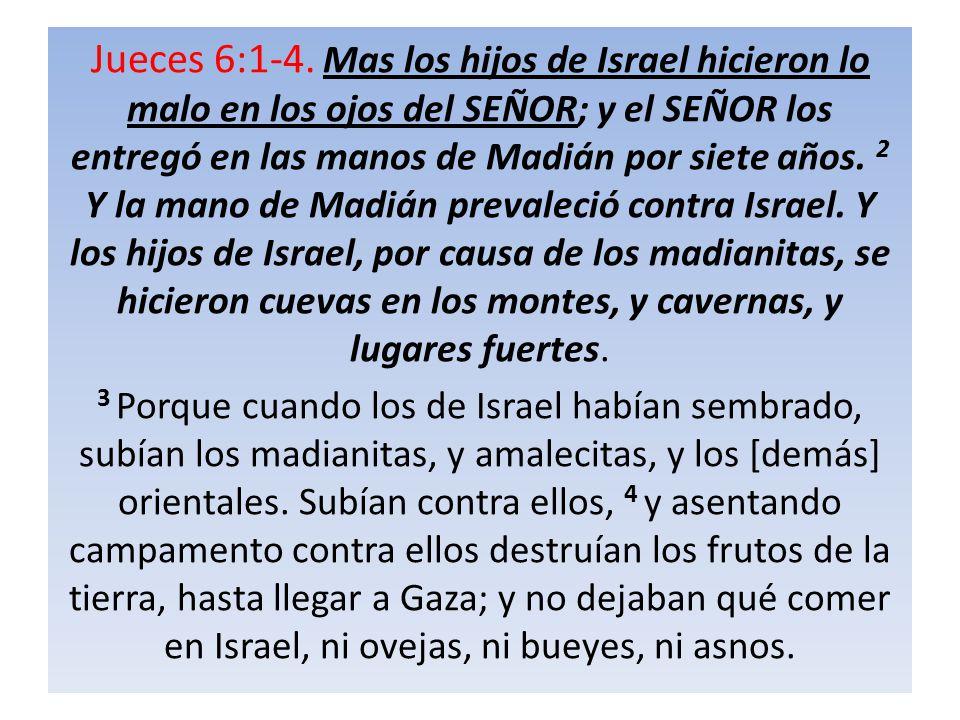 Jueces 6:1-4. Mas los hijos de Israel hicieron lo malo en los ojos del SEÑOR; y el SEÑOR los entregó en las manos de Madián por siete años. 2 Y la mano de Madián prevaleció contra Israel. Y los hijos de Israel, por causa de los madianitas, se hicieron cuevas en los montes, y cavernas, y lugares fuertes.