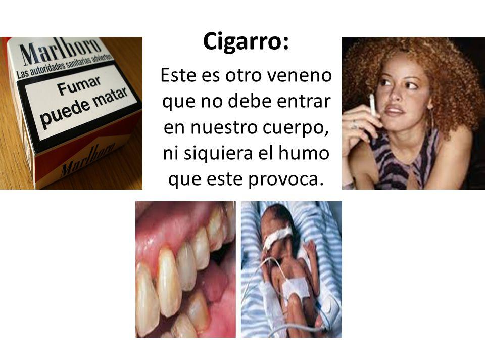 Cigarro: Este es otro veneno que no debe entrar en nuestro cuerpo, ni siquiera el humo que este provoca.