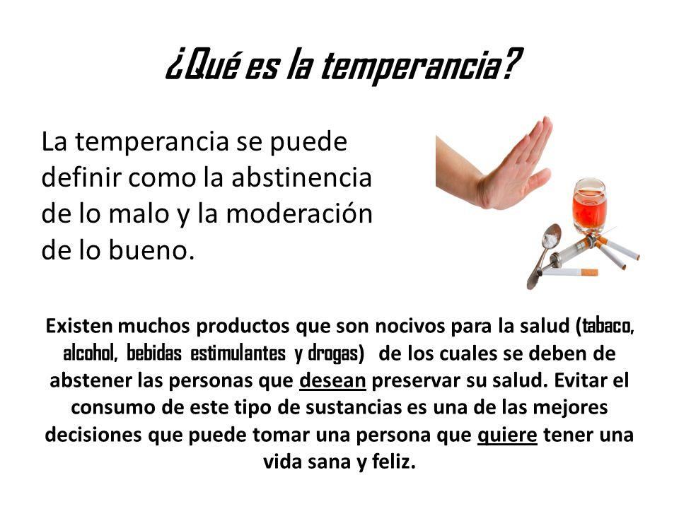 ¿Qué es la temperancia La temperancia se puede definir como la abstinencia de lo malo y la moderación de lo bueno.