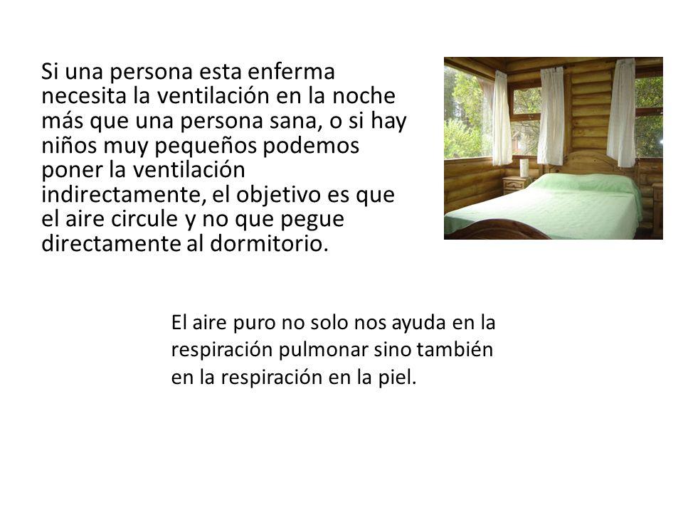 Si una persona esta enferma necesita la ventilación en la noche más que una persona sana, o si hay niños muy pequeños podemos poner la ventilación indirectamente, el objetivo es que el aire circule y no que pegue directamente al dormitorio.