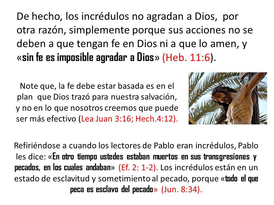 De hecho, los incrédulos no agradan a Dios, por otra razón, simplemente porque sus acciones no se deben a que tengan fe en Dios ni a que lo amen, y «sin fe es imposible agradar a Dios» (Heb. 11:6).