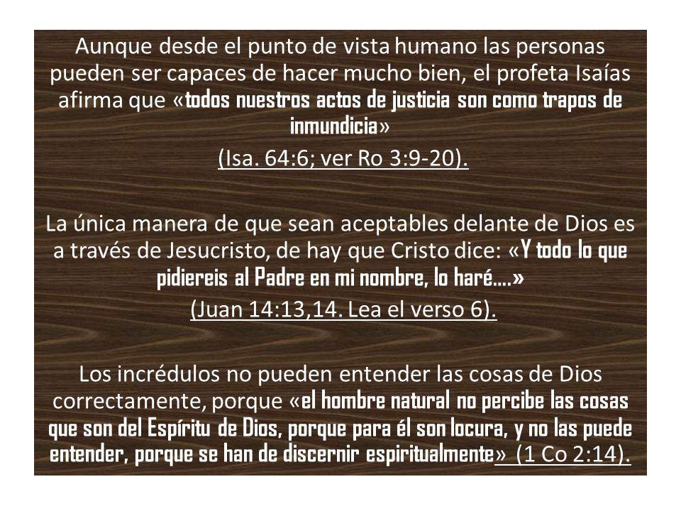 Aunque desde el punto de vista humano las personas pueden ser capaces de hacer mucho bien, el profeta Isaías afirma que «todos nuestros actos de justicia son como trapos de inmundicia» (Isa.