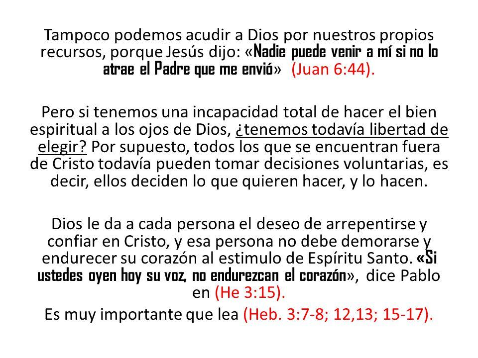 Tampoco podemos acudir a Dios por nuestros propios recursos, porque Jesús dijo: «Nadie puede venir a mí si no lo atrae el Padre que me envió» (Juan 6:44).
