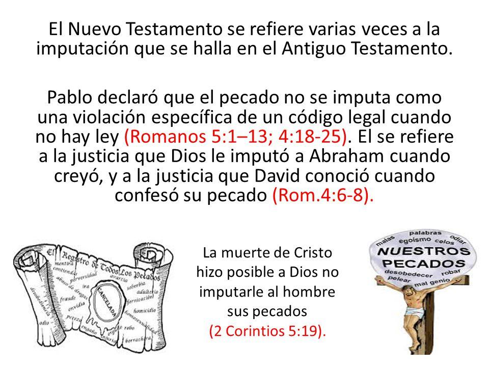El Nuevo Testamento se refiere varias veces a la imputación que se halla en el Antiguo Testamento. Pablo declaró que el pecado no se imputa como una violación específica de un código legal cuando no hay ley (Romanos 5:1–13; 4:18-25). El se refiere a la justicia que Dios le imputó a Abraham cuando creyó, y a la justicia que David conoció cuando confesó su pecado (Rom.4:6-8).