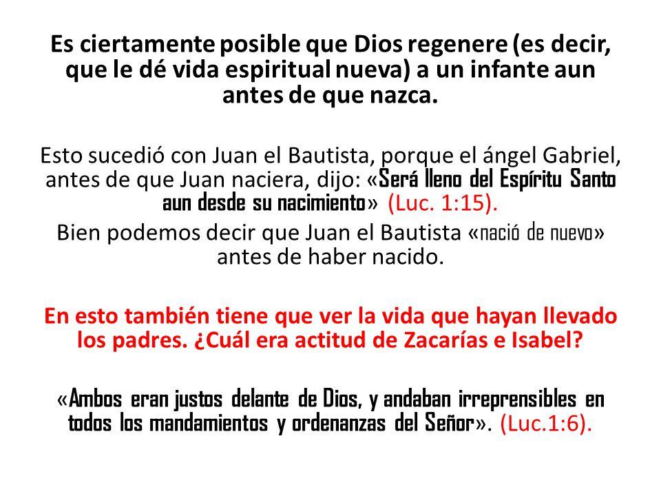 Es ciertamente posible que Dios regenere (es decir, que le dé vida espiritual nueva) a un infante aun antes de que nazca.