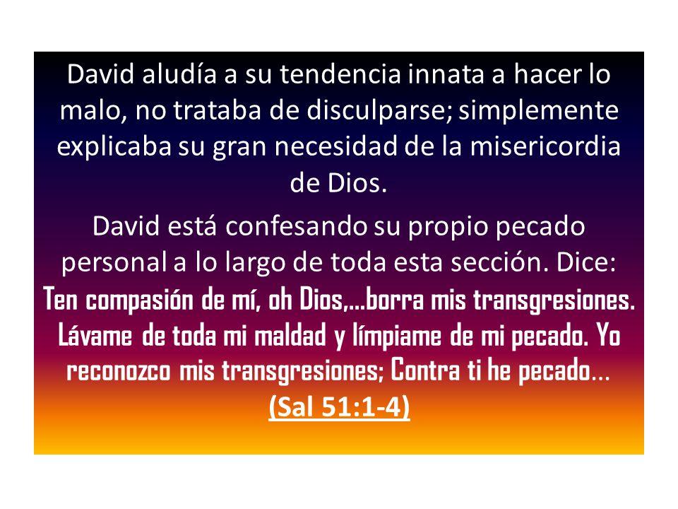 David aludía a su tendencia innata a hacer lo malo, no trataba de disculparse; simplemente explicaba su gran necesidad de la misericordia de Dios.