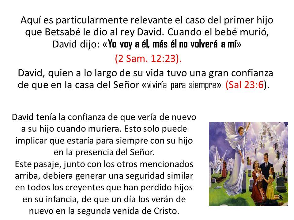 Aquí es particularmente relevante el caso del primer hijo que Betsabé le dio al rey David. Cuando el bebé murió, David dijo: «Yo voy a él, más él no volverá a mí» (2 Sam. 12:23). David, quien a lo largo de su vida tuvo una gran confianza de que en la casa del Señor «viviría para siempre» (Sal 23:6).