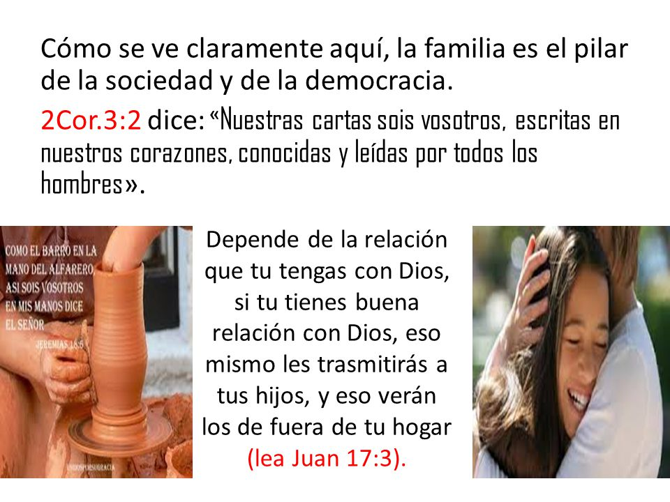 Cómo se ve claramente aquí, la familia es el pilar de la sociedad y de la democracia. 2Cor.3:2 dice: «Nuestras cartas sois vosotros, escritas en nuestros corazones, conocidas y leídas por todos los hombres».