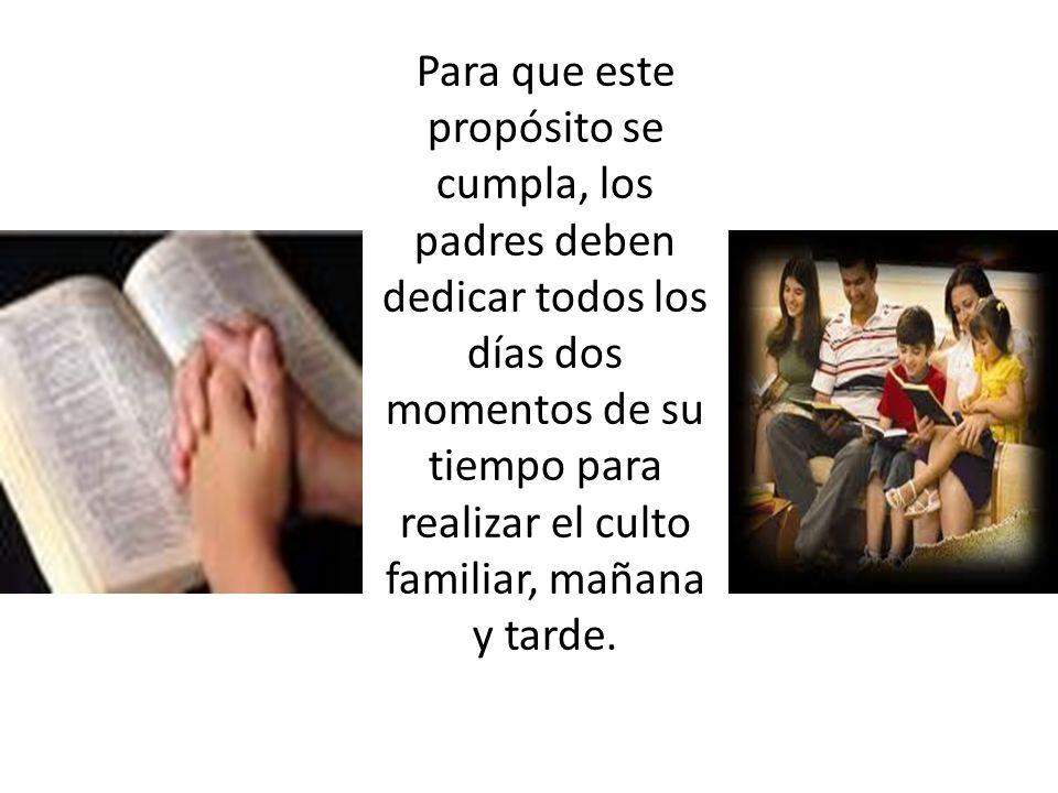 Para que este propósito se cumpla, los padres deben dedicar todos los días dos momentos de su tiempo para realizar el culto familiar, mañana y tarde.