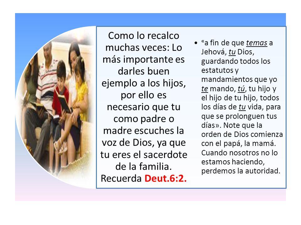 Como lo recalco muchas veces: Lo más importante es darles buen ejemplo a los hijos, por ello es necesario que tu como padre o madre escuches la voz de Dios, ya que tu eres el sacerdote de la familia. Recuerda Deut.6:2.