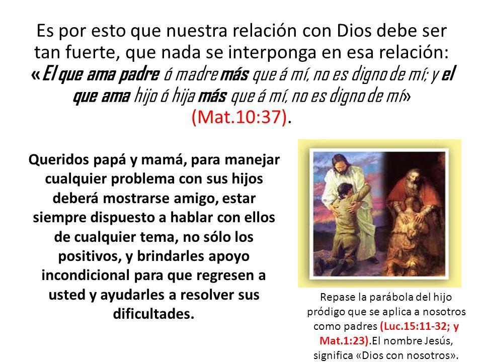 Es por esto que nuestra relación con Dios debe ser tan fuerte, que nada se interponga en esa relación: «El que ama padre ó madre más que á mí, no es digno de mí; y el que ama hijo ó hija más que á mí, no es digno de mí» (Mat.10:37).