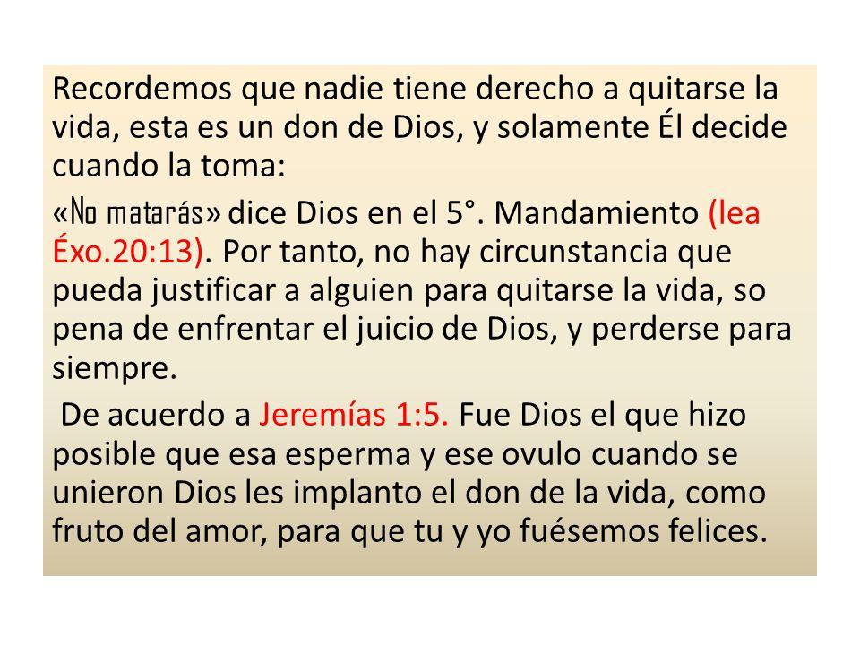 Recordemos que nadie tiene derecho a quitarse la vida, esta es un don de Dios, y solamente Él decide cuando la toma: «No matarás» dice Dios en el 5°.
