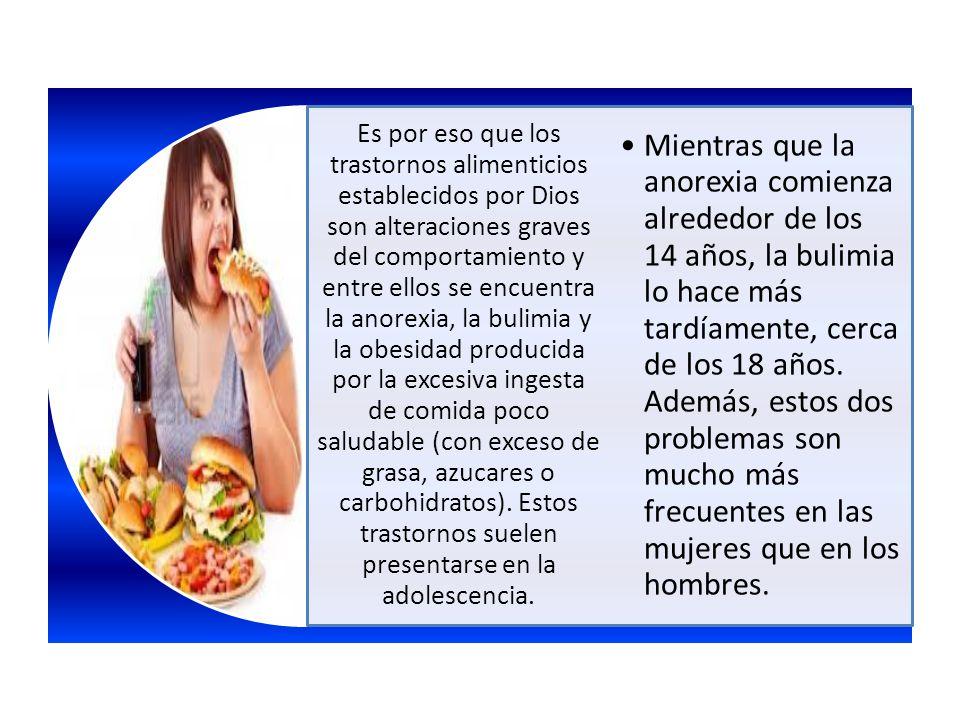 Es por eso que los trastornos alimenticios establecidos por Dios son alteraciones graves del comportamiento y entre ellos se encuentra la anorexia, la bulimia y la obesidad producida por la excesiva ingesta de comida poco saludable (con exceso de grasa, azucares o carbohidratos). Estos trastornos suelen presentarse en la adolescencia.