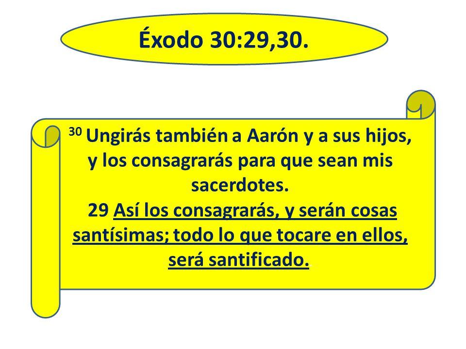 Éxodo 30:29,30. 30 Ungirás también a Aarón y a sus hijos, y los consagrarás para que sean mis sacerdotes.