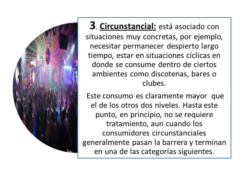 3. Circunstancial: está asociado con situaciones muy concretas, por ejemplo, necesitar permanecer despierto largo tiempo, estar en situaciones cíclicas en donde se consume dentro de ciertos ambientes como discotenas, bares o clubes.