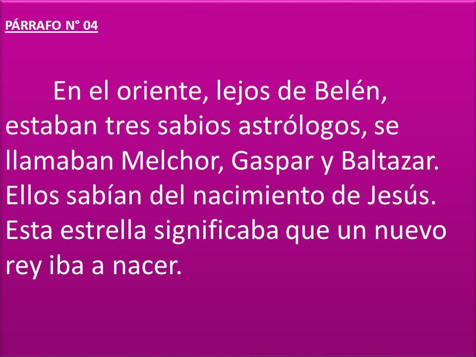 PÁRRAFO N° 04 En el oriente, lejos de Belén, estaban tres sabios astrólogos, se llamaban Melchor, Gaspar y Baltazar.