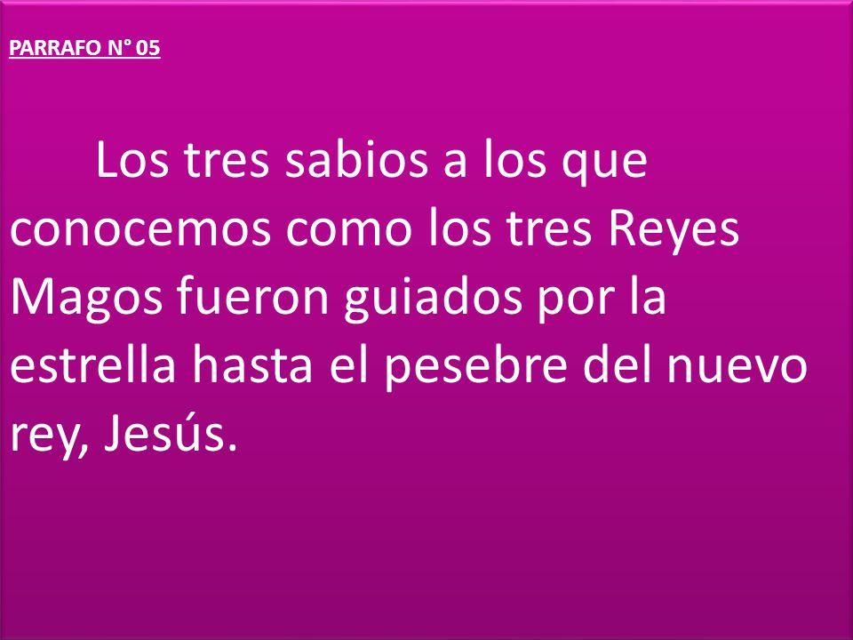 PARRAFO N° 05 Los tres sabios a los que conocemos como los tres Reyes Magos fueron guiados por la estrella hasta el pesebre del nuevo rey, Jesús.