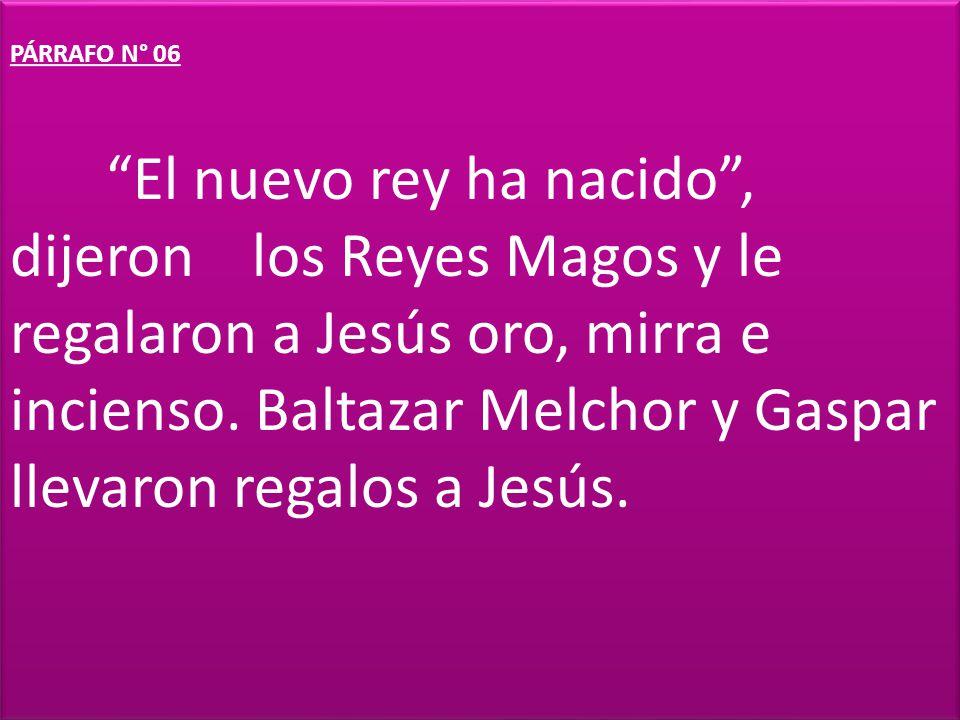 PÁRRAFO N° 06 El nuevo rey ha nacido , dijeron los Reyes Magos y le regalaron a Jesús oro, mirra e incienso.