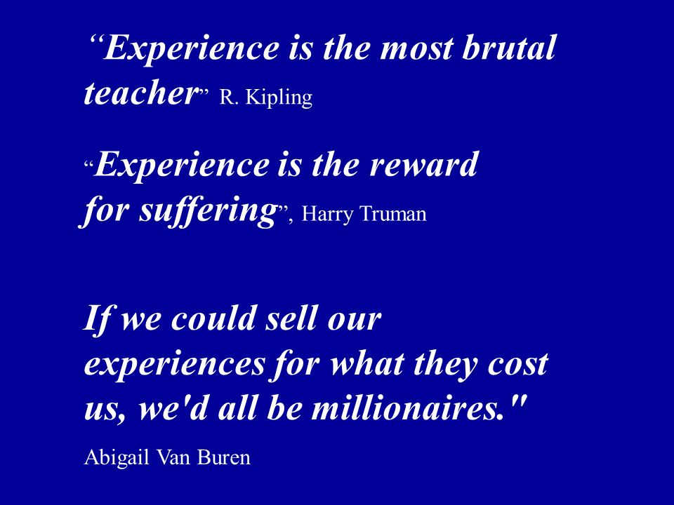 Experience is the most brutal teacher R. Kipling