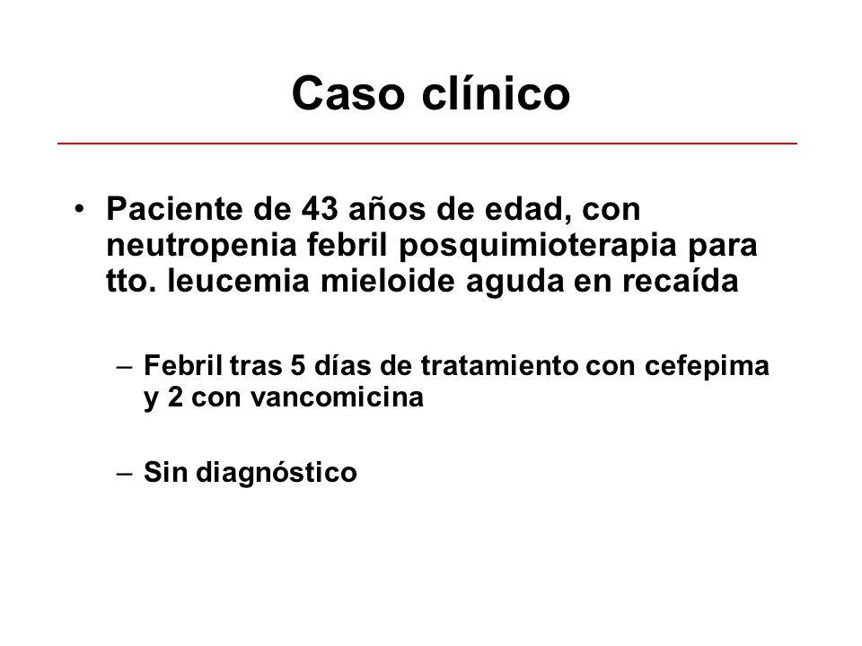 Caso clínico Paciente de 43 años de edad, con neutropenia febril posquimioterapia para tto. leucemia mieloide aguda en recaída.