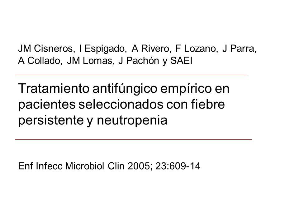 JM Cisneros, I Espigado, A Rivero, F Lozano, J Parra, A Collado, JM Lomas, J Pachón y SAEI Tratamiento antifúngico empírico en pacientes seleccionados con fiebre persistente y neutropenia Enf Infecc Microbiol Clin 2005; 23:609-14