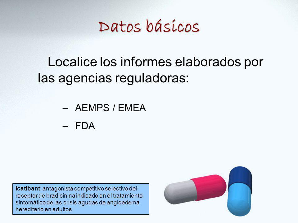 Datos básicos Localice los informes elaborados por las agencias reguladoras: AEMPS / EMEA. FDA.