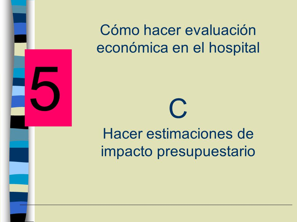 Cómo hacer evaluación económica en el hospital C Hacer estimaciones de impacto presupuestario
