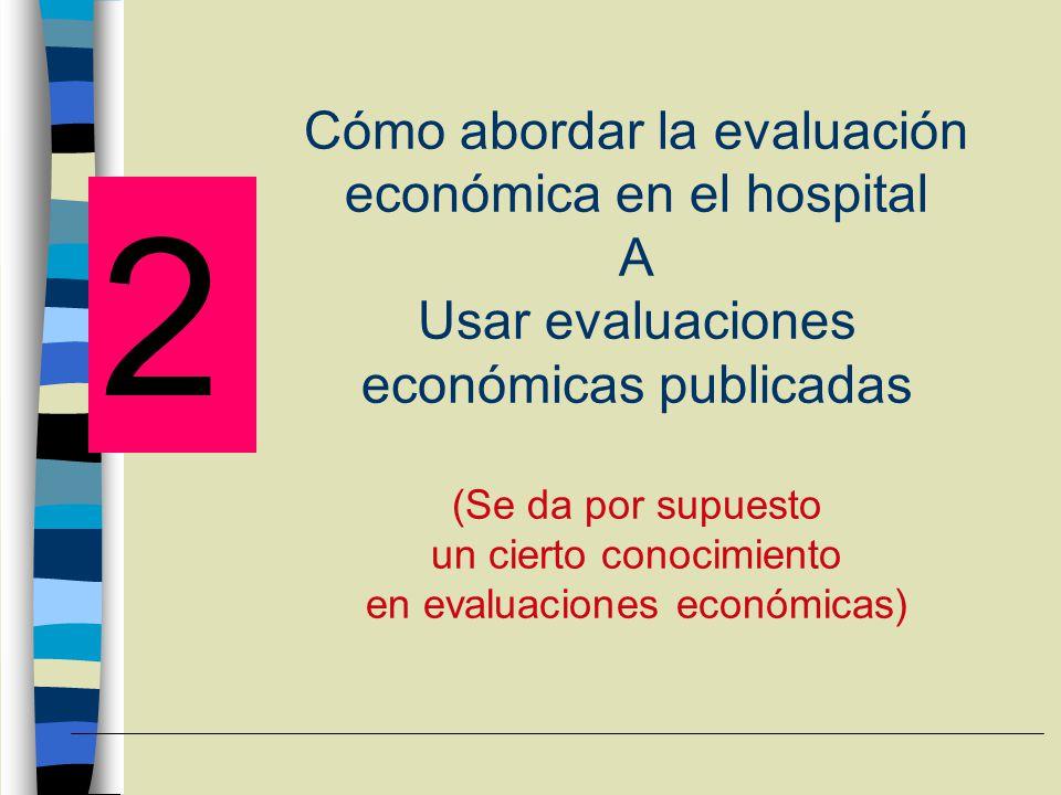 Cómo abordar la evaluación económica en el hospital A Usar evaluaciones económicas publicadas (Se da por supuesto un cierto conocimiento en evaluaciones económicas)