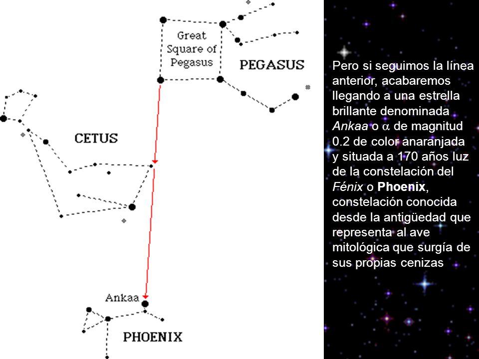 Pero si seguimos la línea anterior, acabaremos llegando a una estrella brillante denominada Ankaa o a de magnitud 0.2 de color anaranjada y situada a 170 años luz de la constelación del Fénix o Phoenix, constelación conocida desde la antigüedad que representa al ave mitológica que surgía de sus propias cenizas