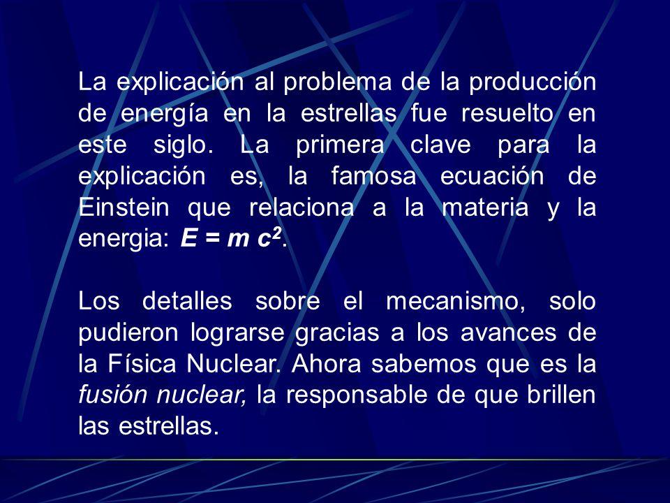 La explicación al problema de la producción de energía en la estrellas fue resuelto en este siglo. La primera clave para la explicación es, la famosa ecuación de Einstein que relaciona a la materia y la energia: E = m c2.