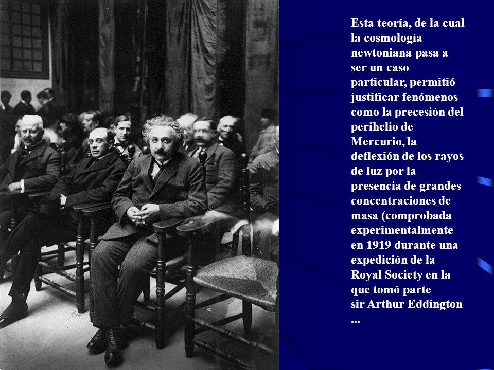Esta teoría, de la cual la cosmología newtoniana pasa a ser un caso particular, permitió justificar fenómenos como la precesión del perihelio de Mercurio, la deflexión de los rayos de luz por la presencia de grandes concentraciones de masa (comprobada experimentalmente en 1919 durante una expedición de la Royal Society en la que tomó parte sir Arthur Eddington...