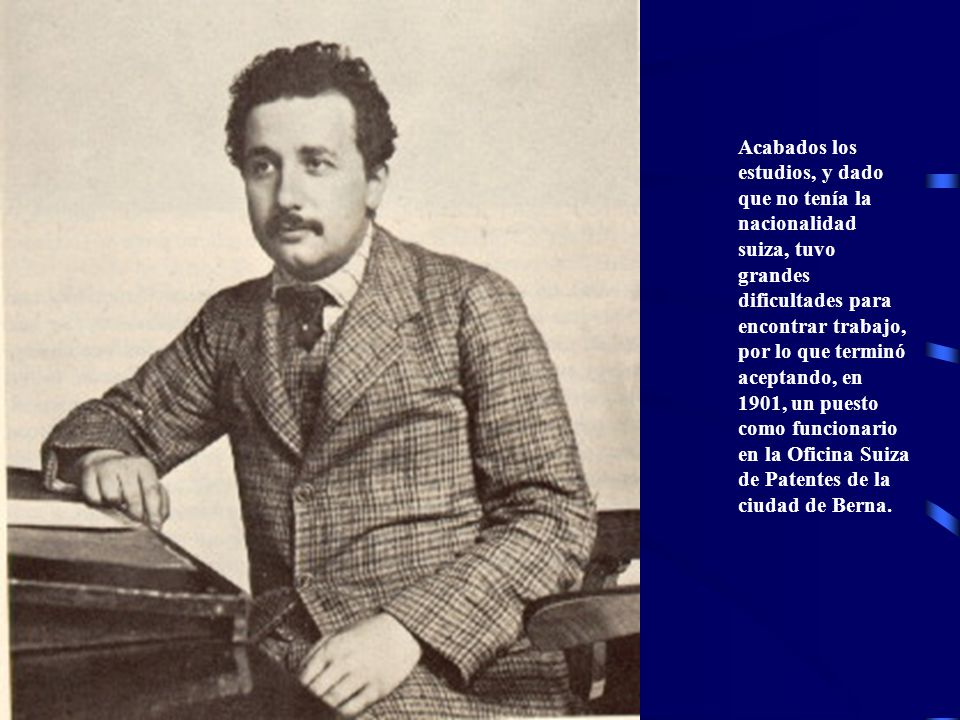 Acabados los estudios, y dado que no tenía la nacionalidad suiza, tuvo grandes dificultades para encontrar trabajo, por lo que terminó aceptando, en 1901, un puesto como funcionario en la Oficina Suiza de Patentes de la ciudad de Berna.