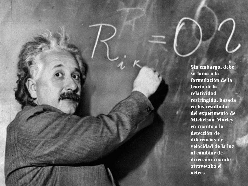 Sin embargo, debe su fama a la formulación de la teoría de la relatividad restringida, basada en los resultados del experimento de Michelson-Morley en cuanto a la detección de diferencias de velocidad de la luz al cambiar de dirección cuando atravesaba el «éter»
