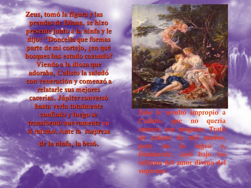 Zeus, tomó la figura y las prendas de Diana, se hizo presente junto a la ninfa y le dijo: Doncella que formas parte de mi cortejo, ¿en qué bosques has estado cazando Viendo a la diosa que adoraba, Calisto la saludó con veneración y comenzó a relatarle sus mejores cacerías. Júpiter conversó hasta verla totalmente confiada y luego se transformó nuevamente en sí mismo. Ante la sorpresa de la ninfa, la besó.