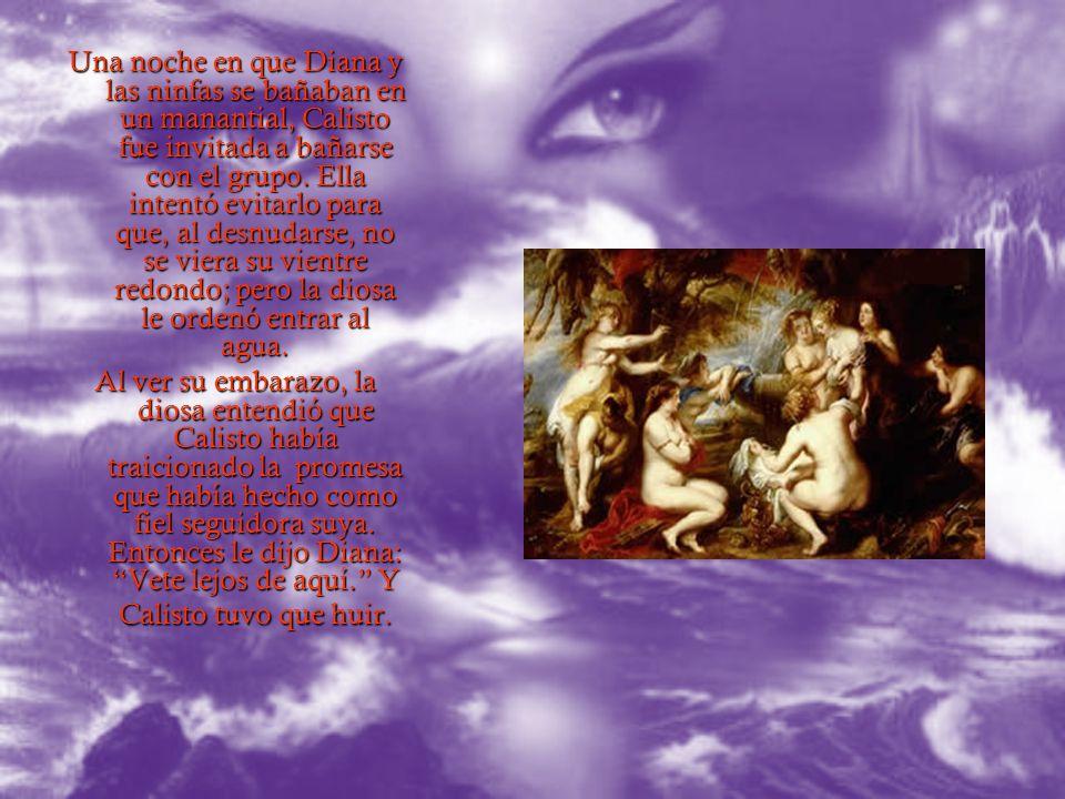 Una noche en que Diana y las ninfas se bañaban en un manantial, Calisto fue invitada a bañarse con el grupo. Ella intentó evitarlo para que, al desnudarse, no se viera su vientre redondo; pero la diosa le ordenó entrar al agua.