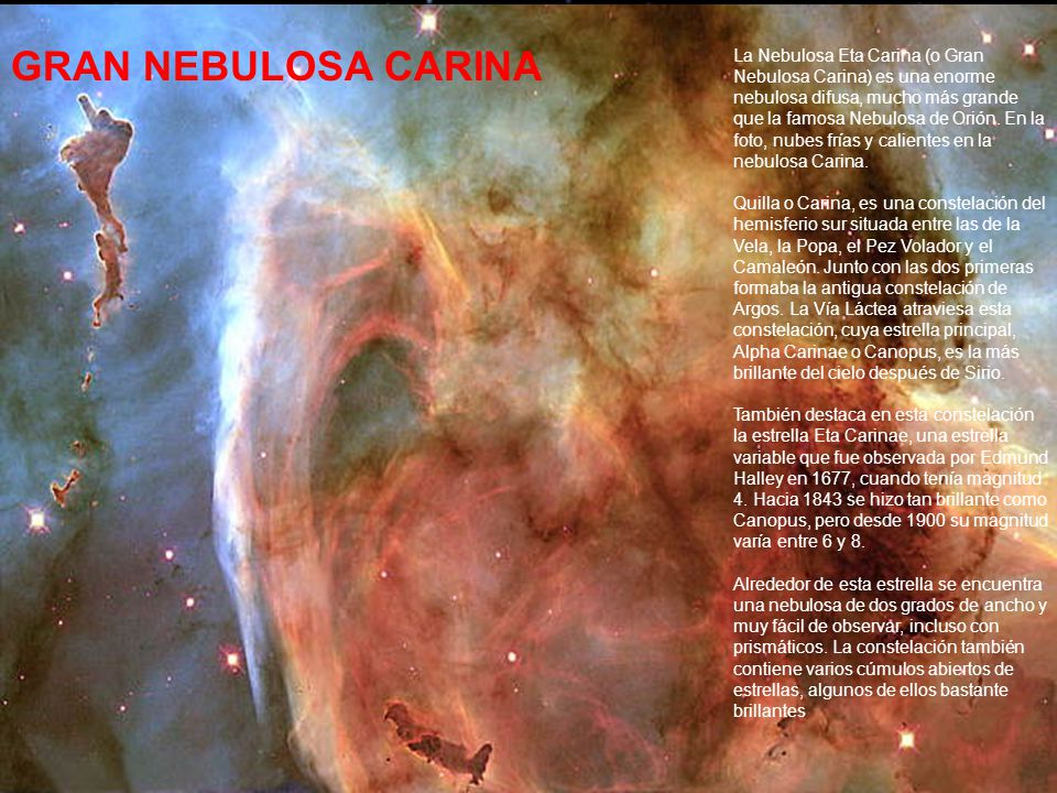 La Nebulosa Eta Carina (o Gran Nebulosa Carina) es una enorme nebulosa difusa, mucho más grande que la famosa Nebulosa de Orión. En la foto, nubes frías y calientes en la nebulosa Carina. Quilla o Carina, es una constelación del hemisferio sur situada entre las de la Vela, la Popa, el Pez Volador y el Camaleón. Junto con las dos primeras formaba la antigua constelación de Argos. La Vía Láctea atraviesa esta constelación, cuya estrella principal, Alpha Carinae o Canopus, es la más brillante del cielo después de Sirio. También destaca en esta constelación la estrella Eta Carinae, una estrella variable que fue observada por Edmund Halley en 1677, cuando tenía magnitud 4. Hacia 1843 se hizo tan brillante como Canopus, pero desde 1900 su magnitud varía entre 6 y 8. Alrededor de esta estrella se encuentra una nebulosa de dos grados de ancho y muy fácil de observar, incluso con prismáticos. La constelación también contiene varios cúmulos abiertos de estrellas, algunos de ellos bastante brillantes