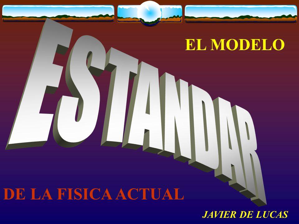EL MODELO ESTANDAR DE LA FISICA ACTUAL JAVIER DE LUCAS