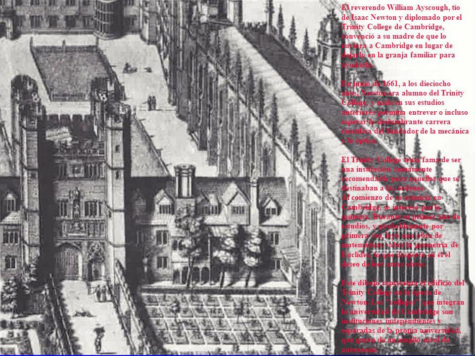 El reverendo William Ayscough, tío de Isaac Newton y diplomado por el Trinity College de Cambridge, convenció a su madre de que lo enviara a Cambridge en lugar de dejarlo en la granja familiar para ayudarla.