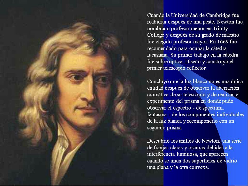 Cuando la Universidad de Cambridge fue reabierta después de una peste, Newton fue nombrado profesor menor en Trinity College y después de su grado de maestro fue elegido profesor mayor. En 1669 fue recomendado para ocupar la cátedra lucasiana. Su primer trabajo en la cátedra fue sobre óptica. Diseñó y construyó el primer telescopio reflector.